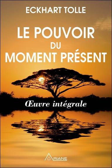 Le pouvoir du moment présent ; oeuvre intégrale ; guide d'éveil spirituel