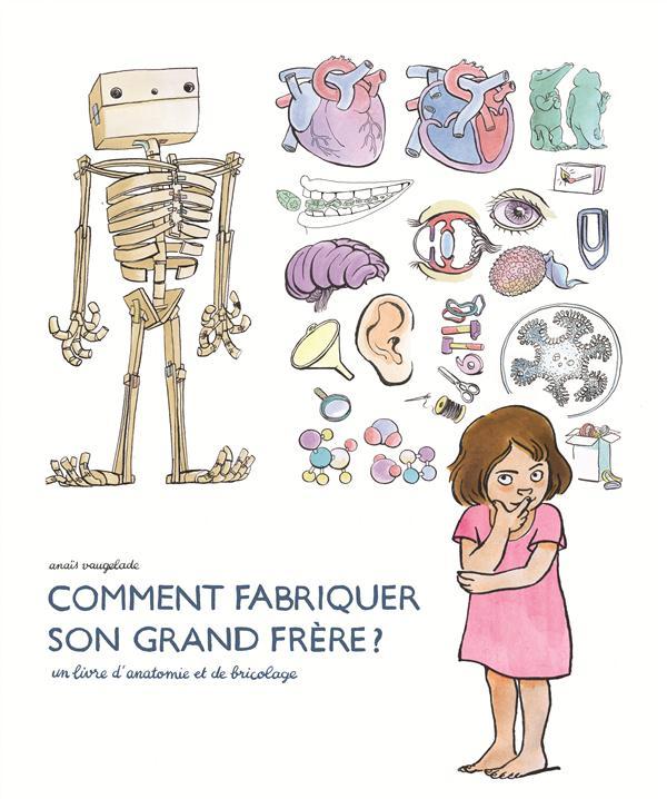 Comment fabriquer son grand frère ; un livre d'anatomie et de bricolage