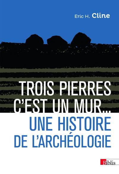TROIS PIERRES, C'EST UN MUR... UNE HISTOIRE DE L'ARCHEOLOGIE