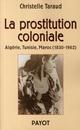 LA PROSTITUTION COLONIALE  :ALGERIE, TUNISIE, MAROC 1830-1962
