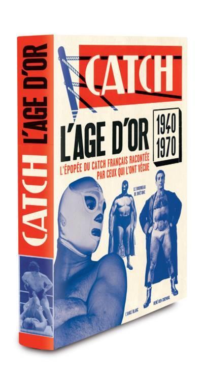 Catch ; l'âge d'or ; l'épopée du catch français racontée par ceux qui l'ont vécue, 1940-1970