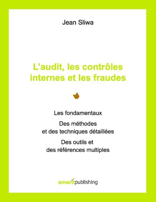 L Audit, Les Controles Internes Et Les Fraudes ; Les Fondamentaux, Des Methodes Et Des Techniques Detaillees, Des Outils Et Des References Multiples