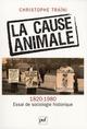 LA CAUSE ANIMALE 1820-1980, ESSAI DE SOCIOLOGIE HISTORIQUE
