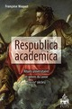 RESPUBLICA  ACADEMICA : RITUELS UNIVERSITAIRES ET GENRES DU SAVOIRS XVII-XXIE