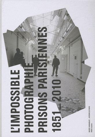 L'IMPOSSIBLE PHOTOGRAPHIE, PRISONS PARISIENNES 1851-2010