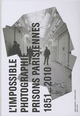 L'IMPOSSIBLE PHOTOGRAPHIE, PRISONS PARISIENNES 1851-2010