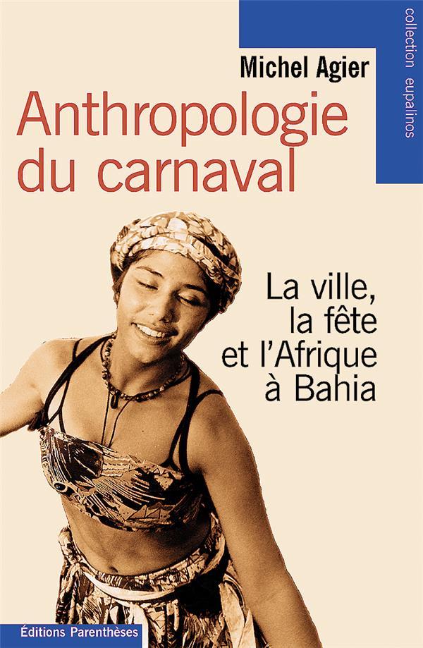 ANTHROPOLOGIE DU CARNAVAL : LA VILLE,LA FETE ET L'AFRIQUE A BAHIA