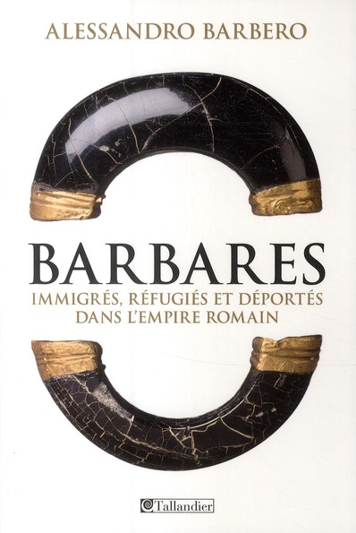 BARBARES : IMMIGRES, REFUGIES ET DEPORTES DANS L'EMPIRE ROMAIN