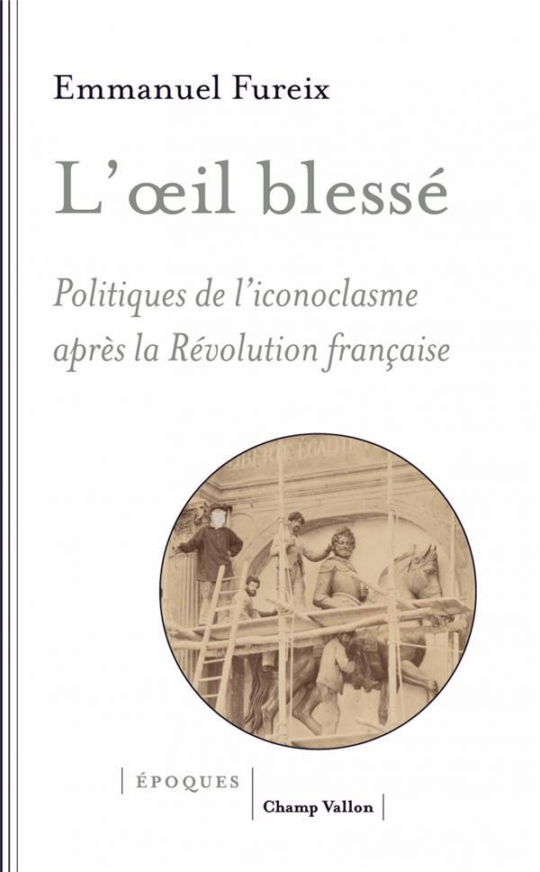 L'OEIL BLESSE, POLITIQUES DE L'ICONOCLASME APRES LA REVOLUTION FRANCAISE