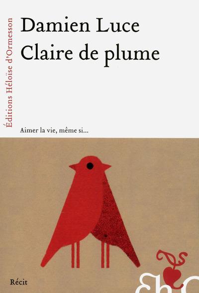 Claire de plume : aimer la vie, même si... | Luce, Damien. Auteur