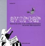 Couverture de Avorter ; histoires des luttes et des conditions d'avortement des années 1960 à aujourd'hui