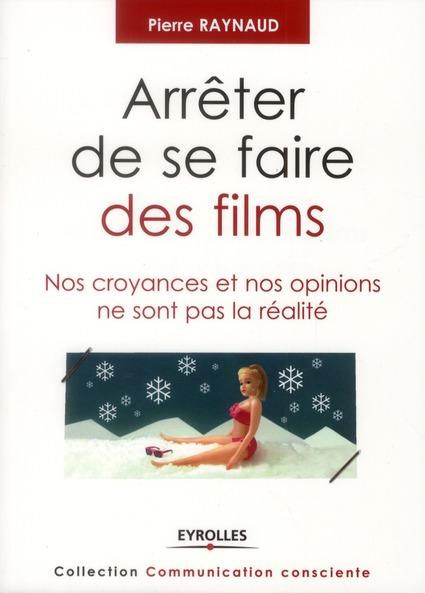 Arreter De Se Faire Des Films ; Nos Croyances Et Nos Opinions Ne Sont Pas La Realite