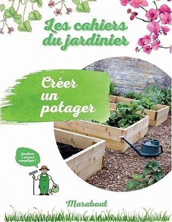 Les cahiers du jardinier ; créer un potager