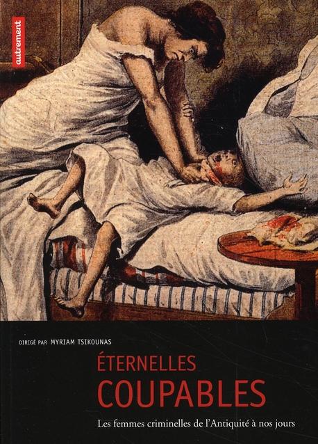 ETERNELLES COUPABLES : LES FEMMES CRIMINELLES DE L'ANTIQUITE A NOS JOURS