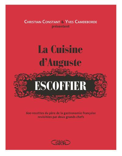 La cuisine d'auguste escoffier ; 600 recettes du père de la gastronomie française revisitées par deux grands chefs