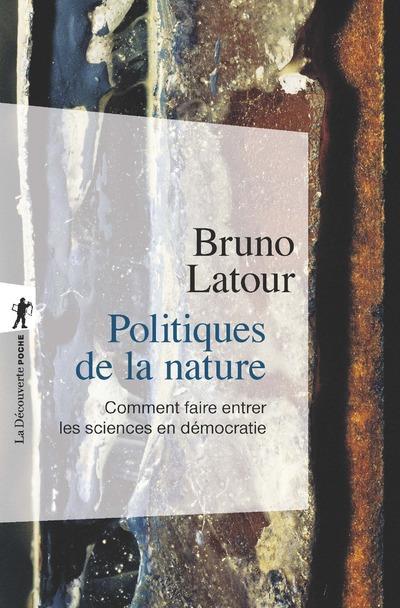 POLITIQUES DE LA NATURE : COMMENT FAIRE ENTRER LES SCIENCES EN DEMOCRATIE