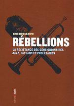 Couverture de Rébellions ; la résistance des gens ordinaires ; jazz, paysans et prolétaires