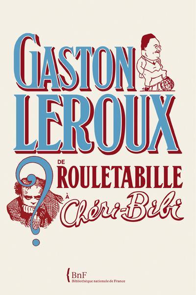 Gaston Leroux ; De Rouletabille A Cheri-Bibi