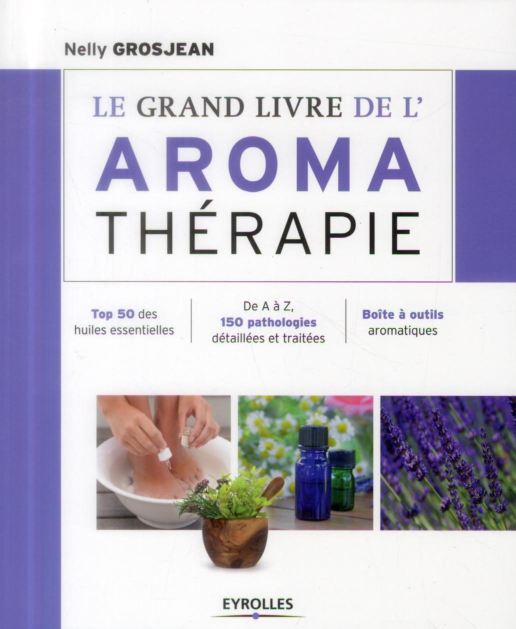 Le Grand Livre De L'Aromatherapie ; Se Soigner Au Quotidien Avec Les Huiles Essentielles