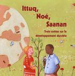 Couverture de Ittuq, Noé et Saanan ; trois contes sur le développement durable