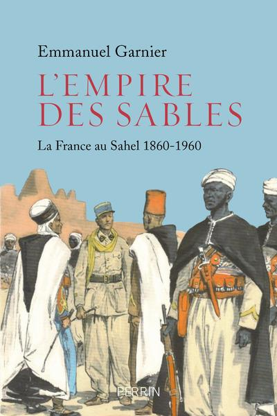 EMPIRE DES SABLES, LA FRANCE AU SAHEL 1860-1960