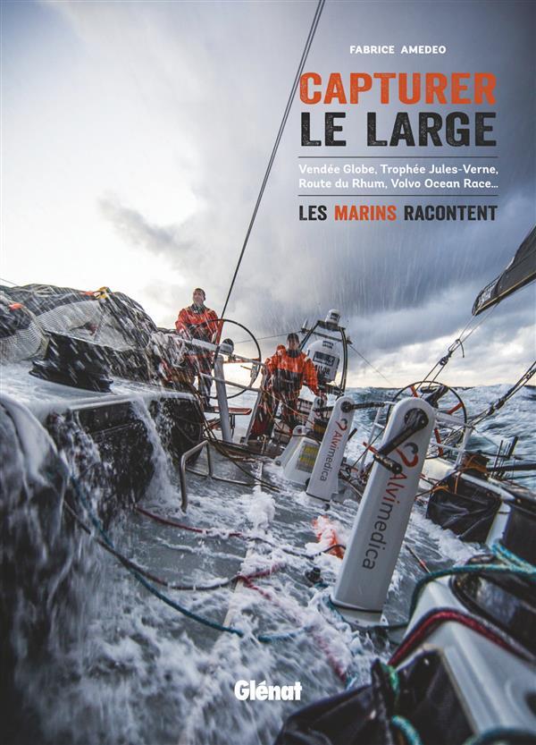 Capturer le large ; vendée globe, trophée jules-vernes, route du rhum, volvo ocean race... les marins racontent