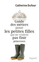 guide des métiers pour les petites filles qui ne veulent pas finir princesses - Catherine Dufour
