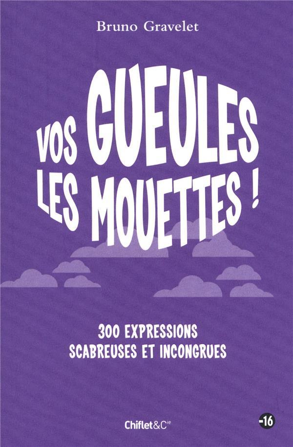 Vos Gueules Les Mouettes ! 300 Expressions Scabreuses Et Incongrues