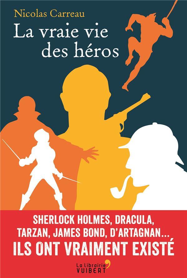 La vraie vie des héros ; sherlock holmes, dracula, tarzan, james bond, d'artagnan... ils ont vraiment existé