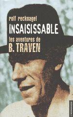 Couverture de Insaisissable ; les aventures de B. Traven, alias Ret Marut ; éléments pour une biographie