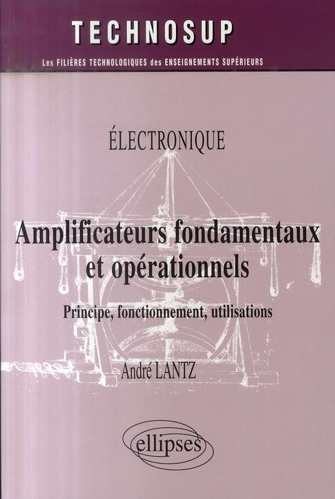 Amplificateurs Fondamentaux Et Operationnels ; Principe, Fonctionnement, Utilisations