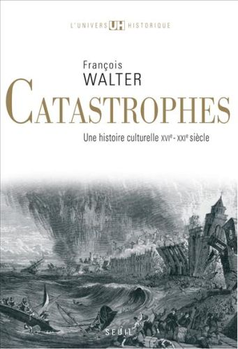 CATASTROPHES, UNE HISTOIRE CULTURELLE XVI - XXI SIECLE