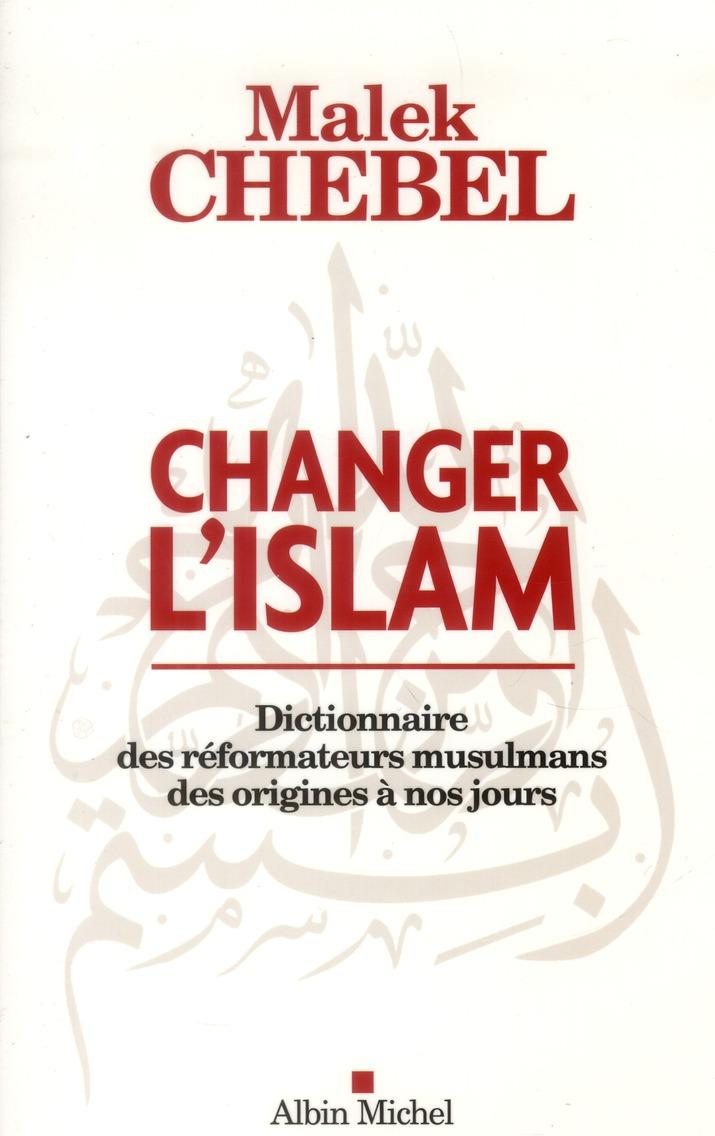 Changer L'Islam ; Dictionnaire Des Reformateurs Musulmans Des Origines A Nos Jours