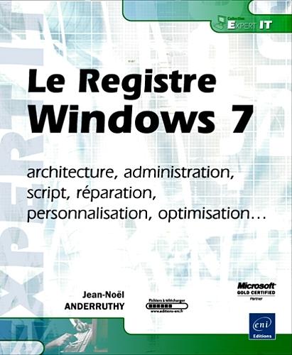 Le Registre Windows 7 ; Architecture, Administration, Script, Reparation, Personnalisation, Optimisation...
