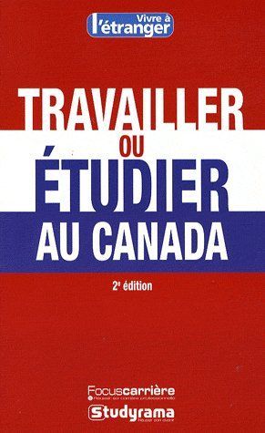 Travailler Ou Etudier Au Canada (2e Edition)