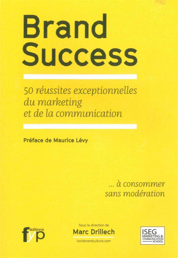 Brand success ; 50 réussites exceptionnelles du marketing et de la communication
