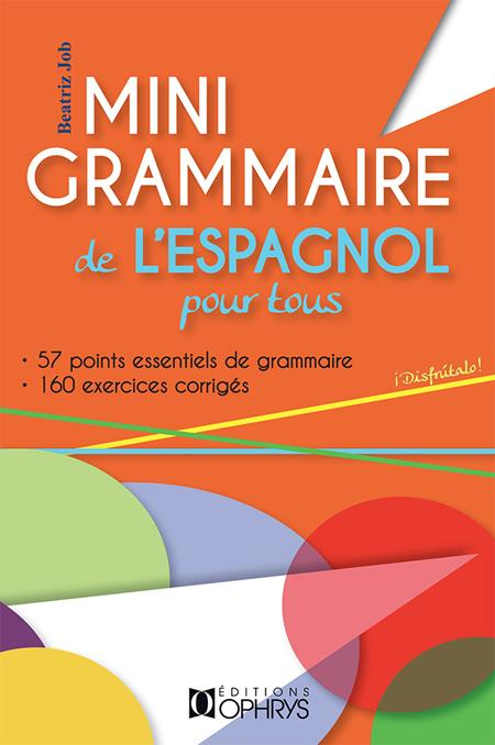 Mini-grammaire de l'espagnol pour tous ; 55 point essentiels de grammaire ; 122 exercices corrigés