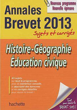Annales Brevet T.3; Histoire-Geographie-Education Civique ; Sujets Et Corriges ; Brevet 2013