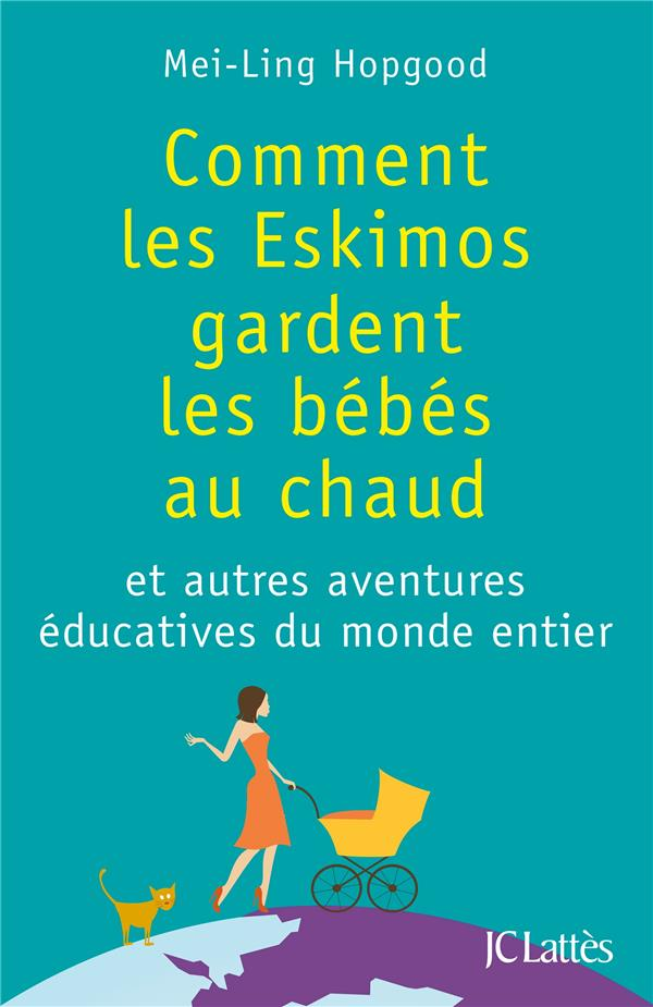 Comment Les Eskimos Gardent Les Bebes Au Chaud ; Et Autres Aventures Educatives Du Monde Entier