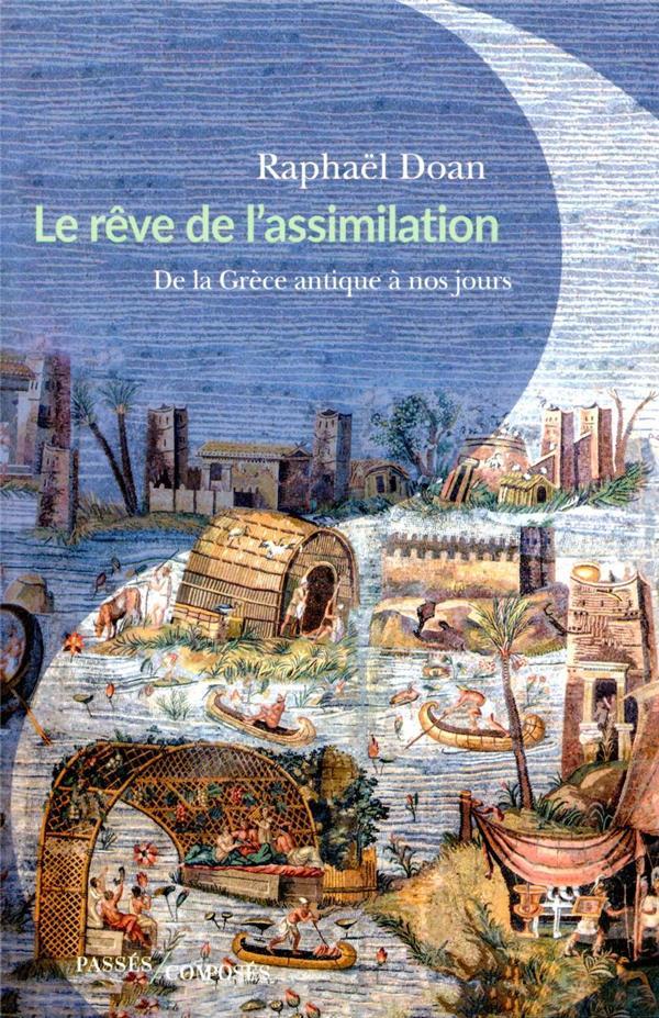 LE REVE DE L'ASSIMILATION : DE LA GRECE ANTIQUE A NOS JOURS