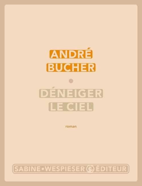 Déneiger le ciel : roman | Bucher, André. Auteur