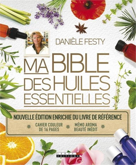 Ma bible des huiles essentielles ; nouvelle édition enrichie du livre de référence