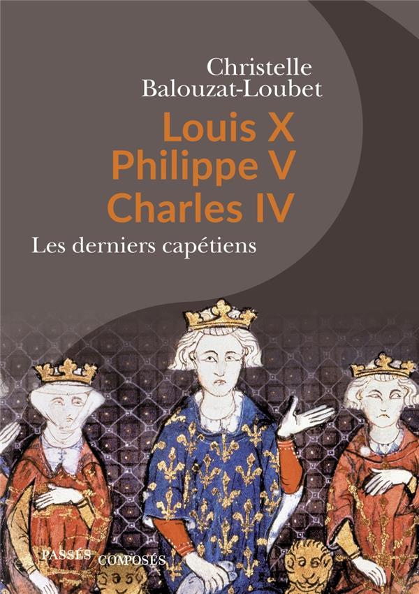 LOUIS X PHILIPPE V CHARLES IV : LES DERNIERS CAPETIENS