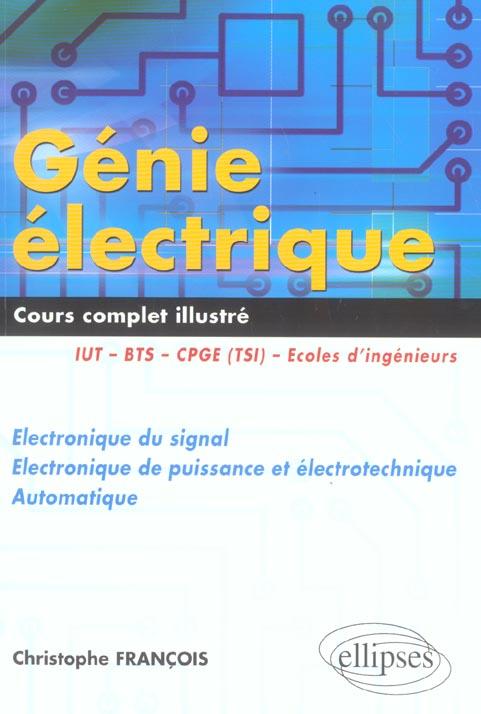 Genie Electrique ; Cours Complet Illustre ; Electronique Du Signal,  Electronique De Puissance Et Electrotechnique
