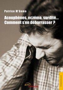 Acouphenes, Eczema, Surdite... Comment S'En Debarrasser ?