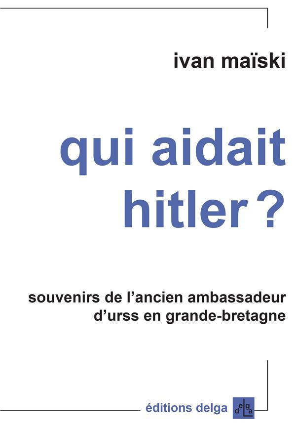 Qui Aidait Hitler ? Souvenirs De L'Ancien Ambassadeur D'Urss En Grande-Bretagne