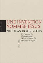 Couverture de Une invention nommée Jésus ; l'existence de Jésus est une affirmation de foi et non d'histoire