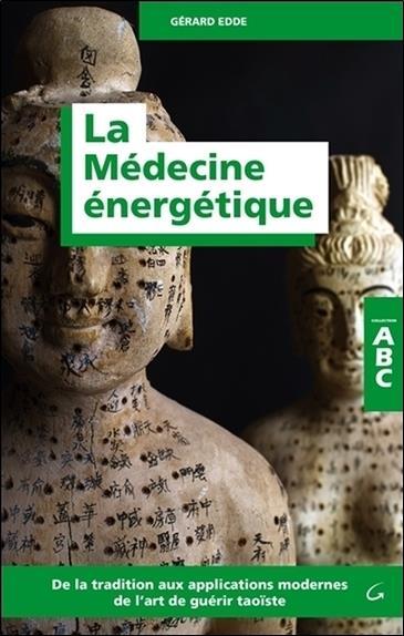 La médecine énergétique ; de la tradition aux applications modernes de l'art de guérir taoïste
