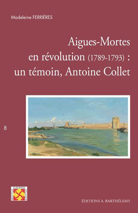 Aigues-Mortes en révolution (1789-1793) ; un témoin, Antoine Collet