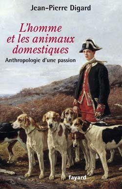 L'HOMME ET LES ANIMAUX DOMESTIQUES, ANTHROPOLOGIE D'UNE PASSION